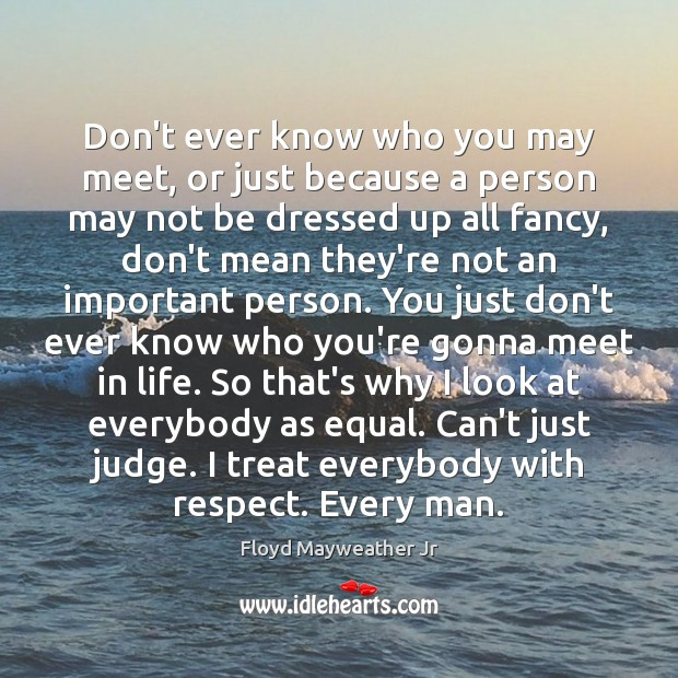 Don't ever know who you may meet, or just because a person Floyd Mayweather Jr Picture Quote