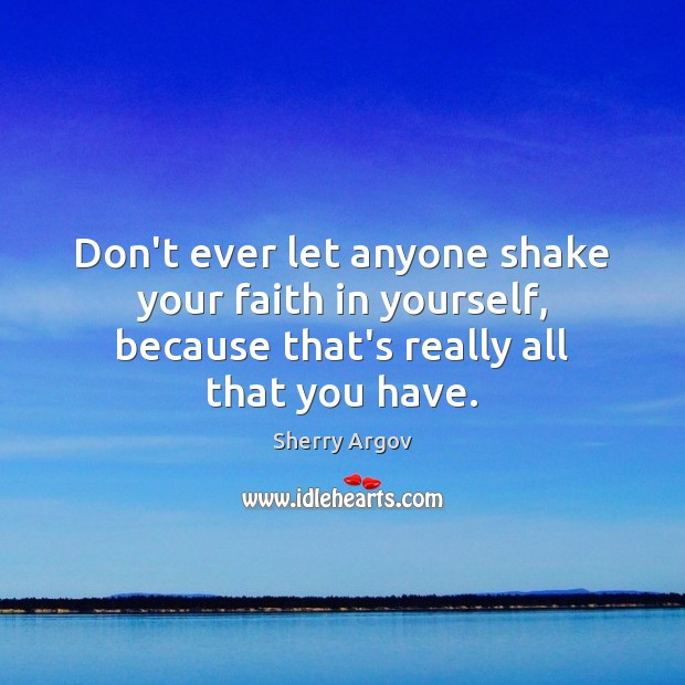 Don't ever let anyone shake your faith in yourself, because that's really Don't Ever Let Quotes Image