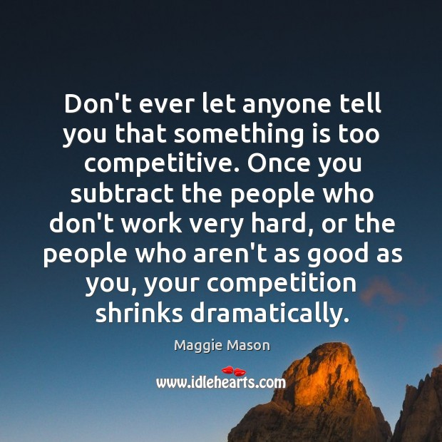 Don't ever let anyone tell you that something is too competitive. Once Don't Ever Let Quotes Image