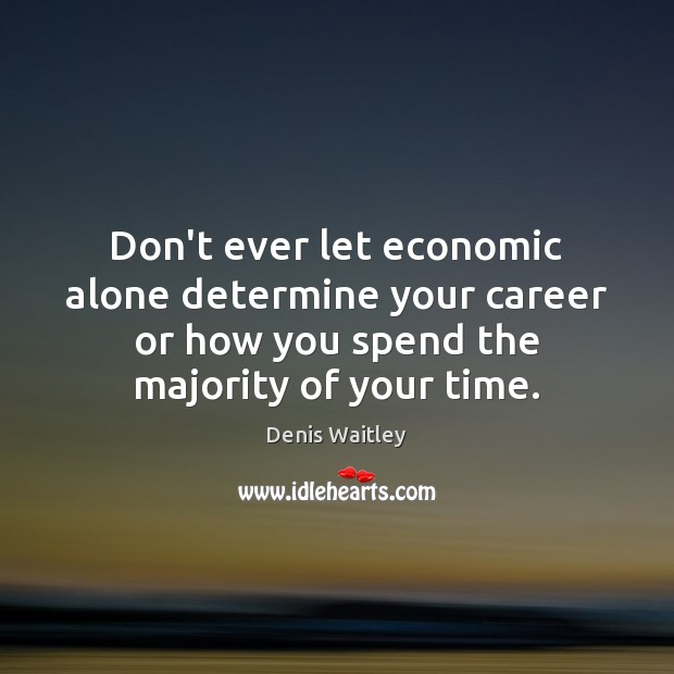 Don't ever let economic alone determine your career or how you spend Don't Ever Let Quotes Image