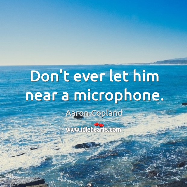 Don't ever let him near a microphone. Don't Ever Let Quotes Image