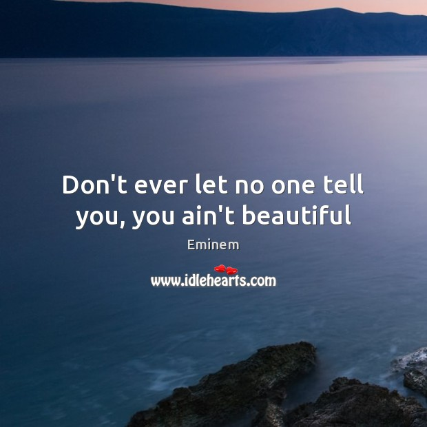 Don't ever let no one tell you, you ain't beautiful Don't Ever Let Quotes Image