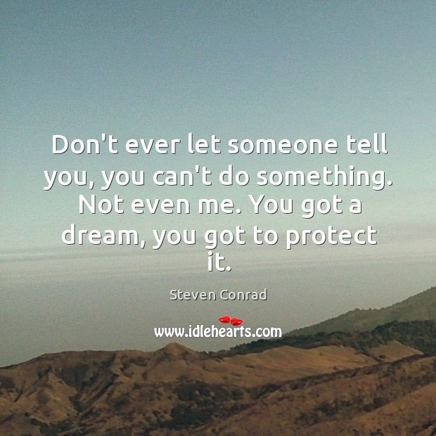 Don't ever let someone tell you, you can't do something. Not even Steven Conrad Picture Quote