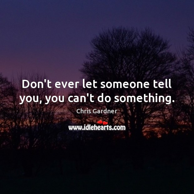 Don't ever let someone tell you, you can't do something. Chris Gardner Picture Quote