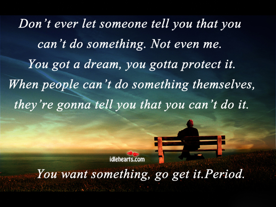 Don't Ever Let Someone Tell you That You…