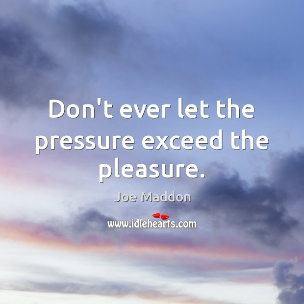 Don't ever let the pressure exceed the pleasure. Don't Ever Let Quotes Image