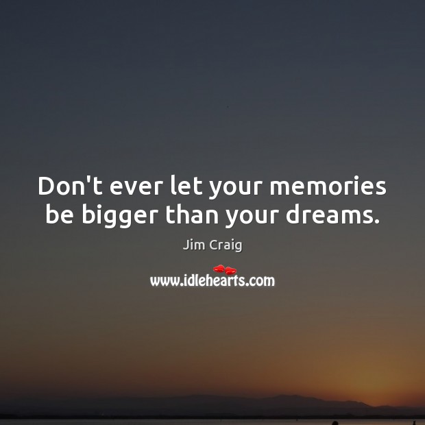 Don't ever let your memories be bigger than your dreams. Don't Ever Let Quotes Image