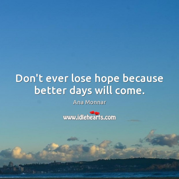 Image, Don't ever lose hope because better days will come.