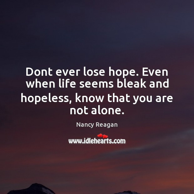 Dont ever lose hope. Even when life seems bleak and hopeless, Nancy Reagan Picture Quote