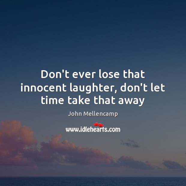 Don't ever lose that innocent laughter, don't let time take that away John Mellencamp Picture Quote