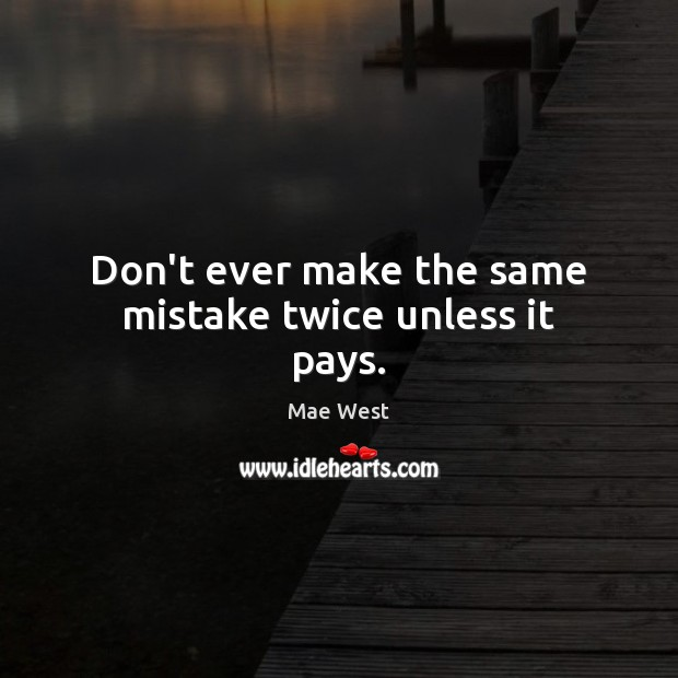 Don't ever make the same mistake twice unless it pays. Image