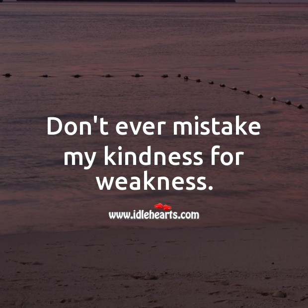 Don't ever mistake my kindness for weakness. Hard Hitting Quotes