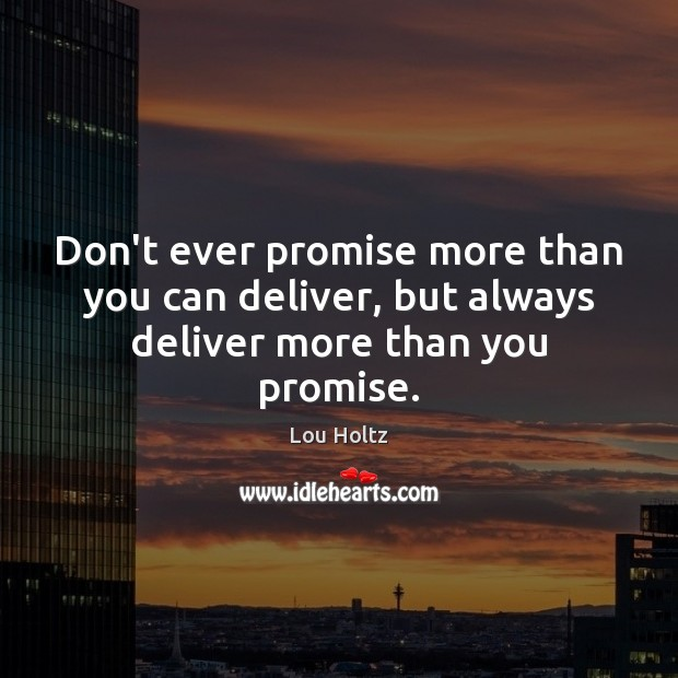 Don't ever promise more than you can deliver, but always deliver more than you promise. Lou Holtz Picture Quote