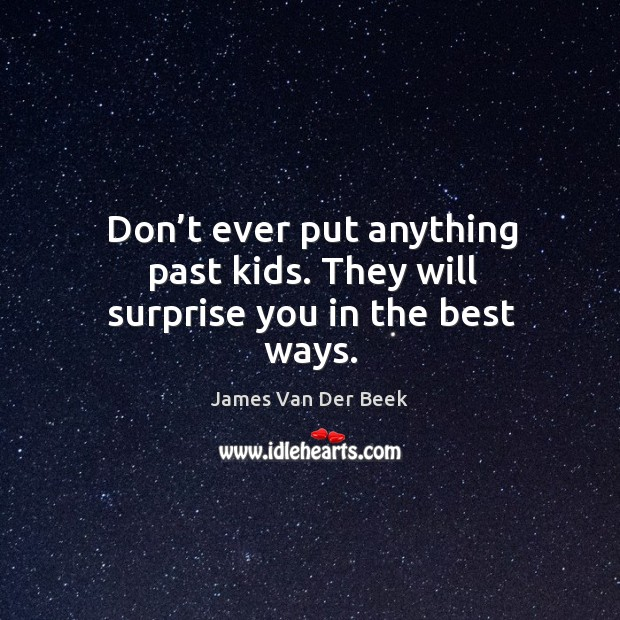 Don't ever put anything past kids. They will surprise you in the best ways. Image