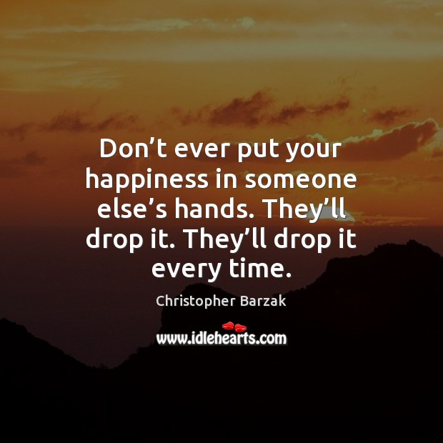 Don't ever put your happiness in someone else's hands. They' Christopher Barzak Picture Quote