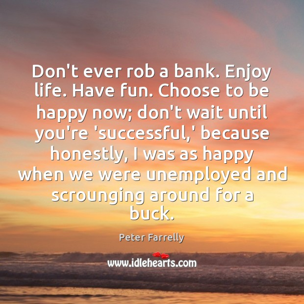 Don't ever rob a bank. Enjoy life. Have fun. Choose to be Image