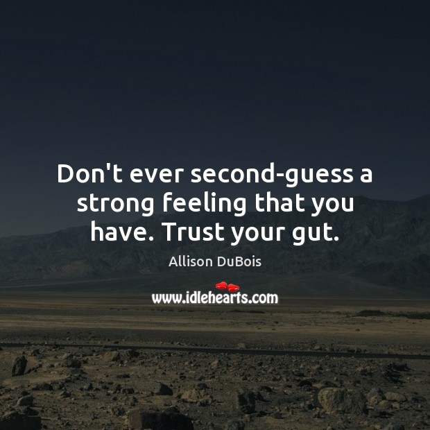 Don't ever second-guess a strong feeling that you have. Trust your gut. Image
