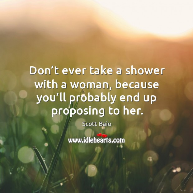 Don't ever take a shower with a woman, because you'll probably end up proposing to her. Scott Baio Picture Quote