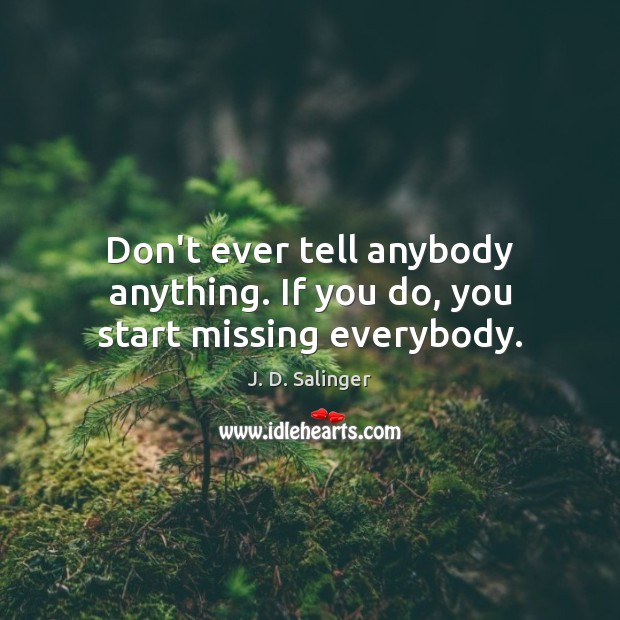 Don't ever tell anybody anything. If you do, you start missing everybody. J. D. Salinger Picture Quote