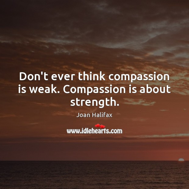 Don't ever think compassion is weak. Compassion is about strength. Compassion Quotes Image