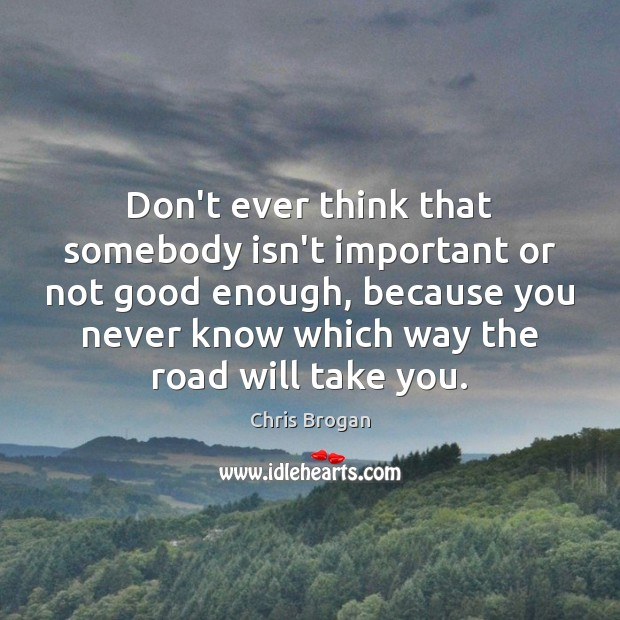 Don't ever think that somebody isn't important or not good enough, because Image