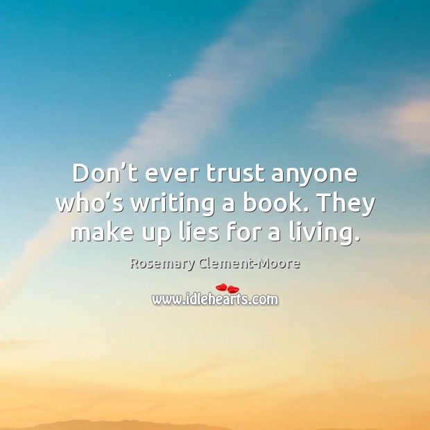 Don't ever trust anyone who's writing a book. They make up lies for a living. Image
