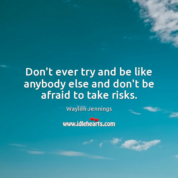 Don't ever try and be like anybody else and don't be afraid to take risks. Don't Be Afraid Quotes Image