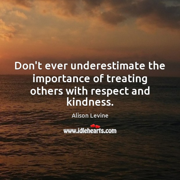 Image, Don't ever underestimate the importance of treating others with respect and kindness.