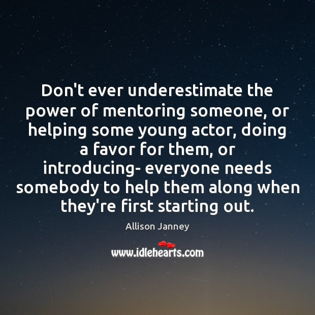 Don't ever underestimate the power of mentoring someone, or helping some young Underestimate Quotes Image