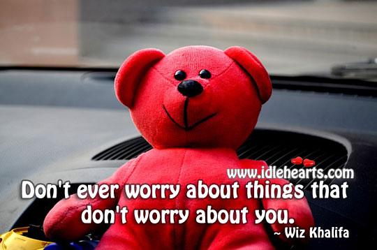 Don't ever worry about things that don't worry about you. Wiz Khalifa Picture Quote
