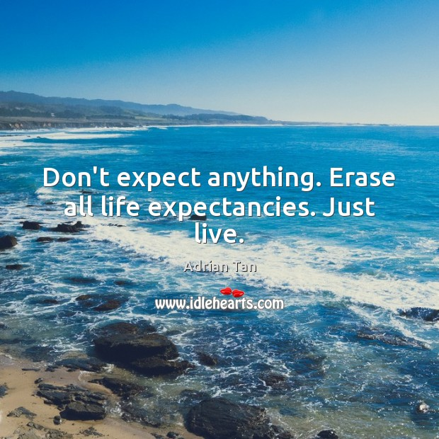 Image, Don't expect anything. Erase all life expectancies. Just live.