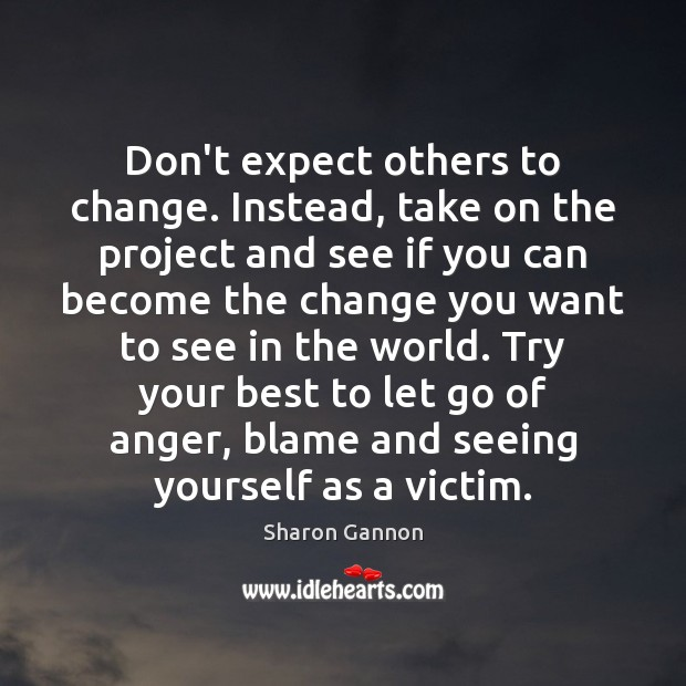 Don't expect others to change. Instead, take on the project and see Sharon Gannon Picture Quote