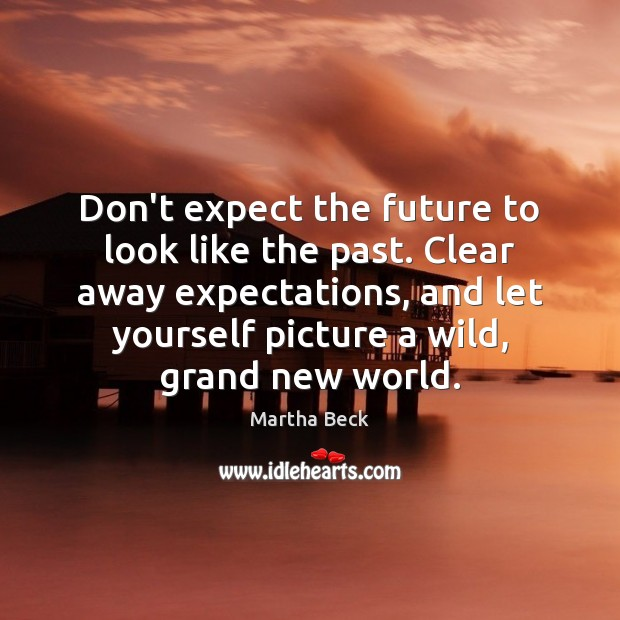 Don't expect the future to look like the past. Clear away expectations, Martha Beck Picture Quote