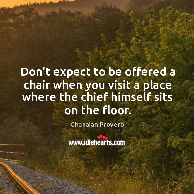 Don't expect to be offered a chair when you visit a place where the chief himself sits on floor. Ghanaian Proverbs Image