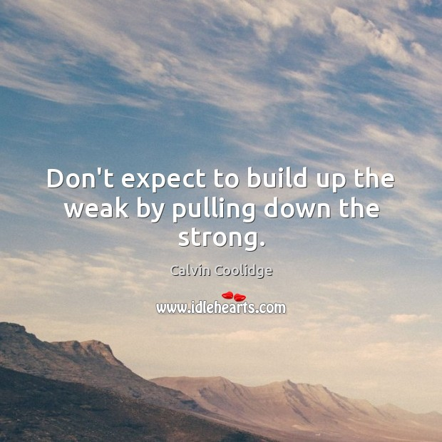 Image, Don't expect to build up the weak by pulling down the strong.