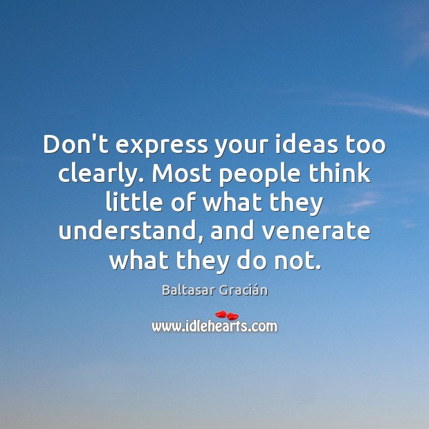 Don't express your ideas too clearly. Most people think little of what Image
