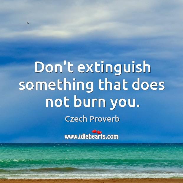 Don't extinguish something that does not burn you. Image