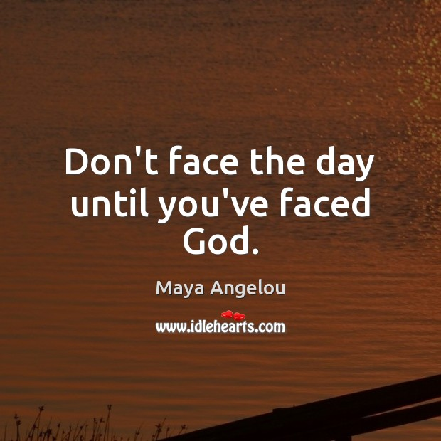 Image, Don't face the day until you've faced God.