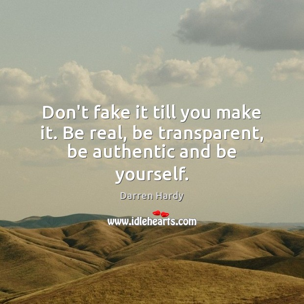 Don't fake it till you make it. Be real, be transparent, be authentic and be yourself. Image