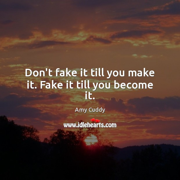 Image, Don't fake it till you make it. Fake it till you become it.