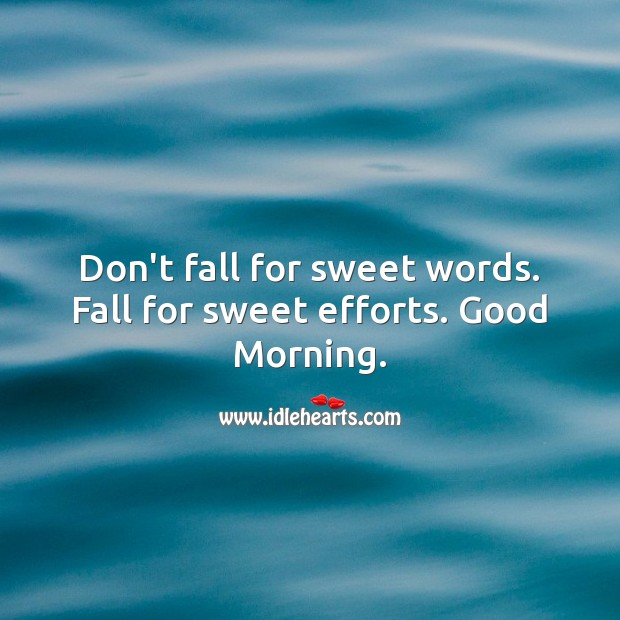 Image, Don't fall for sweet words. Fall for sweet efforts. Good Morning.
