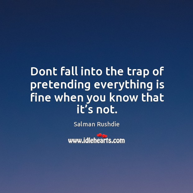 Image, Dont fall into the trap of pretending everything is fine when you know that it's not.