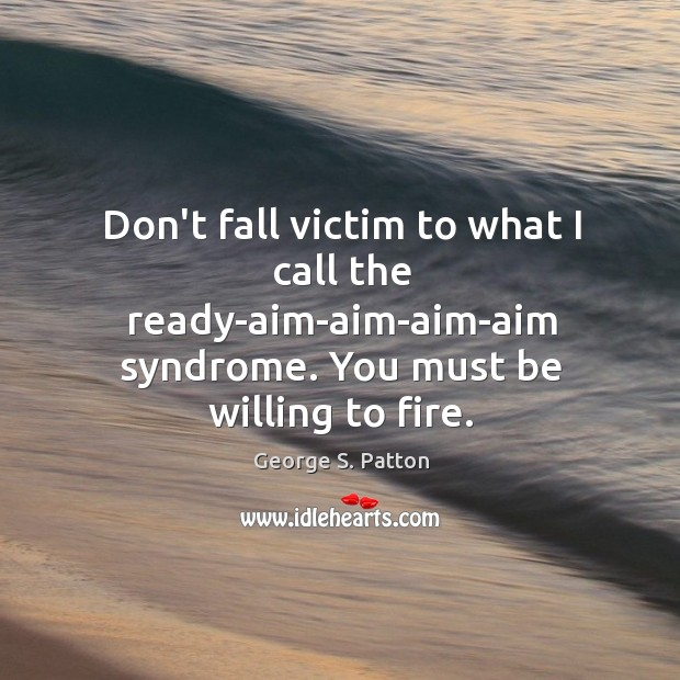 Image, Don't fall victim to what I call the ready-aim-aim-aim-aim syndrome. You must