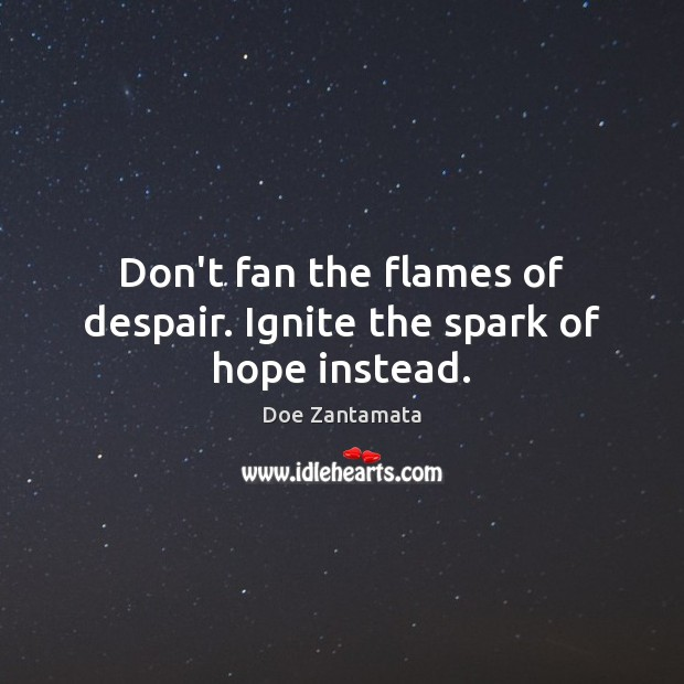 Don't fan the flames of despair. Ignite the spark of hope instead. Positive Quotes Image