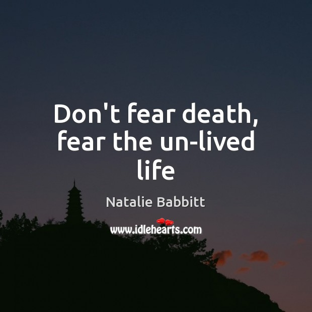 Don't fear death, fear the un-lived life Natalie Babbitt Picture Quote
