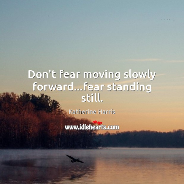 Image, Don't fear moving slowly forward…fear standing still.