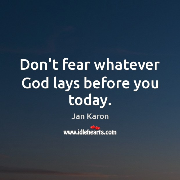 Don't fear whatever God lays before you today. Jan Karon Picture Quote