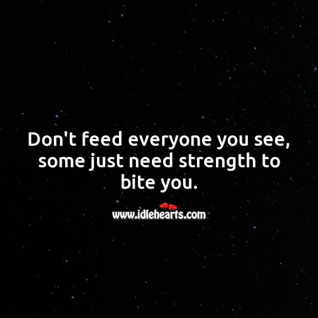 Image, Don't feed everyone you see, some just need strength to bite you.