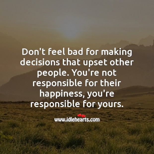 Don't feel bad for making decisions that upset other people. Happiness Quotes Image