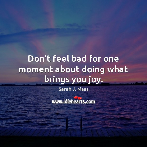 Don't feel bad for one moment about doing what brings you joy. Sarah J. Maas Picture Quote
